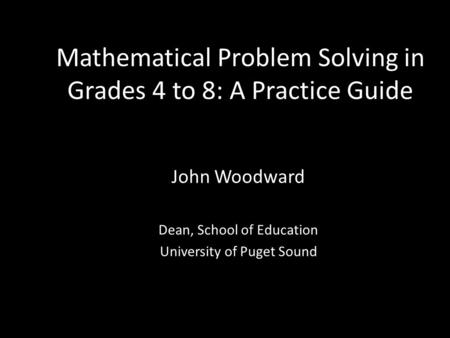 Mathematical Problem Solving in Grades 4 to 8: A Practice Guide John Woodward Dean, School of Education University of Puget Sound.