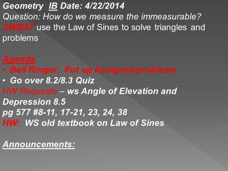 Geometry IB Date: 4/22/2014 Question: How do we measure the immeasurable? SWBAT use the Law of Sines to solve triangles and problems Agenda Bell Ringer: