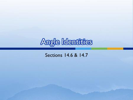 Sections 14.6 & 14.7.  Negative angle identities: ** the reciprocal functions act in the same way (csc, cot- move the negative out front; sec- can drop.