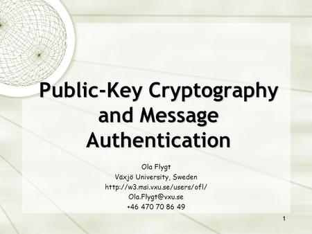 1 Public-Key Cryptography and Message Authentication Ola Flygt Växjö University, Sweden  +46 470 70 86.