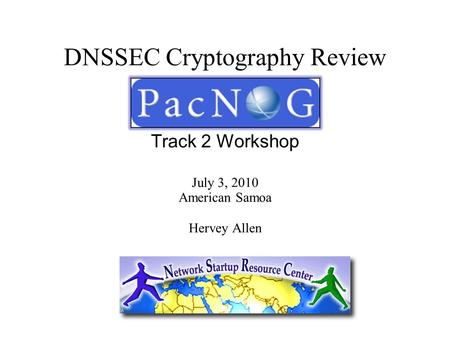 DNSSEC Cryptography Review Track 2 Workshop July 3, 2010 American Samoa Hervey Allen.