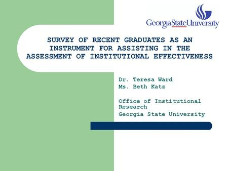 SURVEY OF RECENT GRADUATES AS AN INSTRUMENT FOR ASSISTING IN THE ASSESSMENT OF INSTITUTIONAL EFFECTIVENESS Dr. Teresa Ward Ms. Beth Katz Office of Institutional.