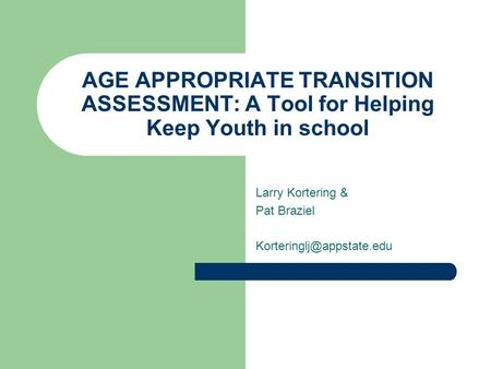 AGE APPROPRIATE TRANSITION ASSESSMENT: A Tool for Helping Keep Youth in school Larry Kortering & Pat Braziel