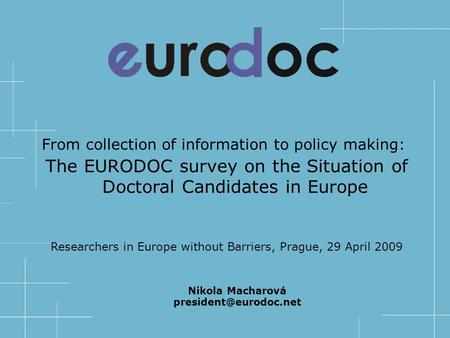 From collection of information to policy making: The EURODOC survey on the Situation of Doctoral Candidates in Europe Researchers in Europe without Barriers,