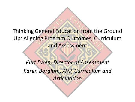 Thinking General Education from the Ground Up: Aligning Program Outcomes, Curriculum and Assessment Kurt Ewen, Director of Assessment Karen Borglum, AVP,