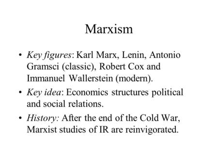 Marxism Key figures: Karl Marx, Lenin, Antonio Gramsci (classic), Robert Cox and Immanuel Wallerstein (modern). Key idea: Economics structures political.
