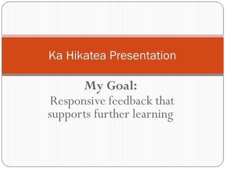 My Goal: Responsive feedback that supports further learning Ka Hikatea Presentation.