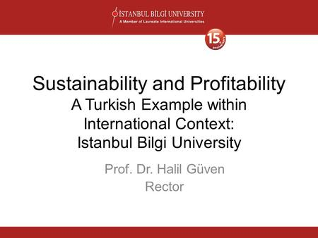 Sustainability and Profitability A Turkish Example within International Context: Istanbul Bilgi University Prof. Dr. Halil Güven Rector.