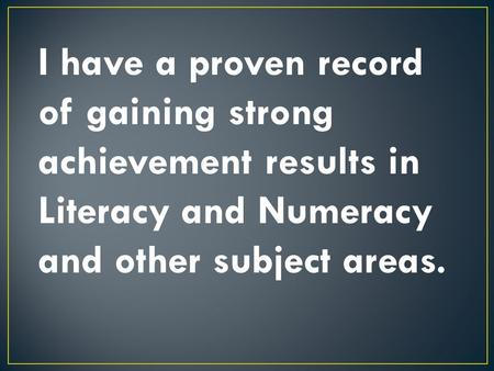 I have a proven record of gaining strong achievement results in Literacy and Numeracy and other subject areas.