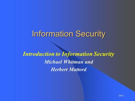Information Security Introduction to Information Security Michael Whitman and Herbert Mattord 14-1.