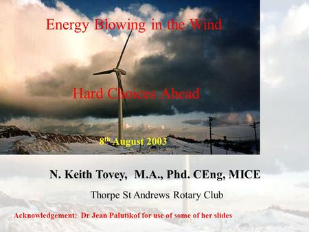 Energy Blowing in the Wind N. Keith Tovey, M.A., Phd. CEng, MICE Acknowledgement: Dr Jean Palutikof for use of some of her slides Hard Choices Ahead Thorpe.