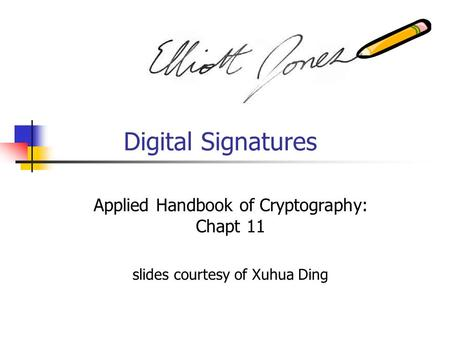 Digital Signatures Applied Handbook of Cryptography: Chapt 11 slides courtesy of Xuhua Ding.