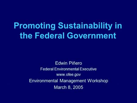 Promoting Sustainability in the Federal Government Edwin Piñero Federal Environmental Executive www.ofee.gov Environmental Management Workshop March 8,