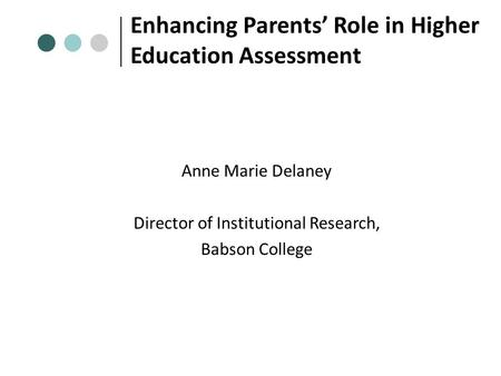 Enhancing Parents' Role in Higher Education Assessment Anne Marie Delaney Director of Institutional Research, Babson College.