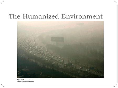 The Humanized Environment. How has Earth's environment changed over time?