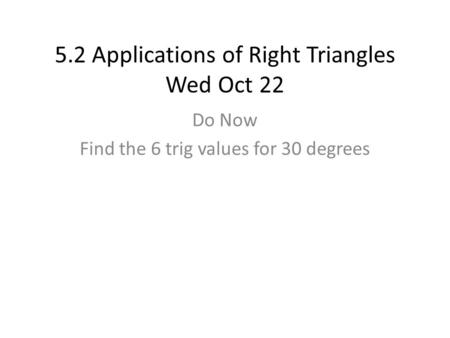 5.2 Applications of Right Triangles Wed Oct 22 Do Now Find the 6 trig values for 30 degrees.