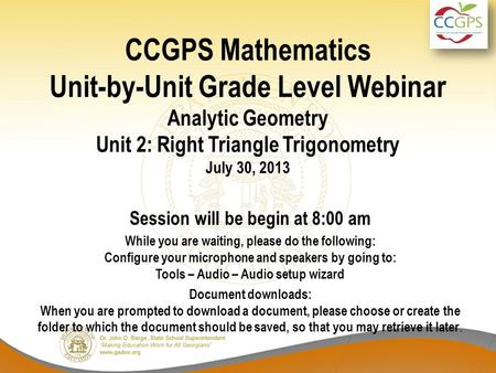 CCGPS Mathematics Unit-by-Unit Grade Level Webinar Analytic Geometry Unit 2: Right Triangle Trigonometry July 30, 2013 Session will be begin at 8:00 am.