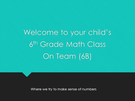 Welcome to your child's 6 th Grade Math Class On Team (6B) Welcome to your child's 6 th Grade Math Class On Team (6B) Where we try to make sense of numbers.