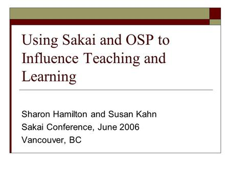 Using Sakai and OSP to Influence Teaching and Learning Sharon Hamilton and Susan Kahn Sakai Conference, June 2006 Vancouver, BC.