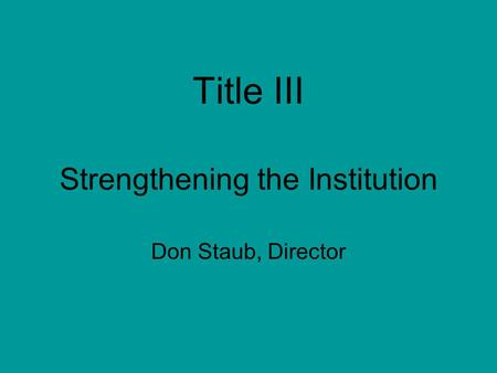 Title III Strengthening the Institution Don Staub, Director.
