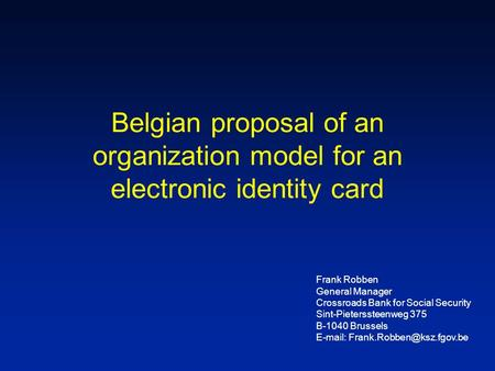 Belgian proposal of an organization model for an electronic identity card Frank Robben General Manager Crossroads Bank for Social Security Sint-Pieterssteenweg.