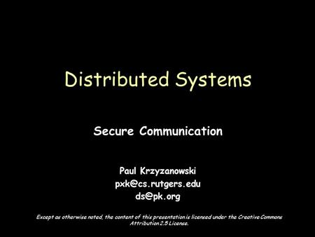 Page 1 Secure Communication Paul Krzyzanowski  Distributed Systems Except as otherwise noted, the content of this presentation.