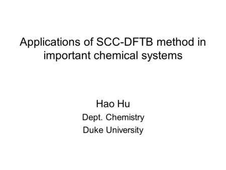 Applications of SCC-DFTB method in important chemical systems Hao Hu Dept. Chemistry Duke University.