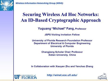 "<strong>Wireless</strong> Information <strong>Networking</strong> Group (WING) Securing <strong>Wireless</strong> Ad Hoc <strong>Networks</strong>: An ID-Based Cryptographic Approach Yuguang ""Michael"" Fang, Professor JSPS."