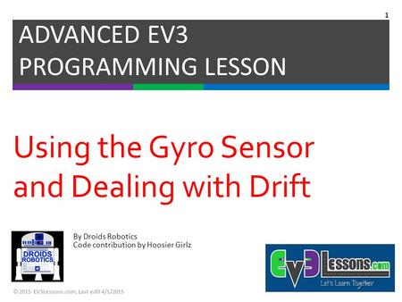 By Droids Robotics Code contribution by Hoosier Girlz Using the Gyro Sensor and Dealing with Drift ADVANCED EV3 PROGRAMMING LESSON © 2015 EV3Lessons.com,