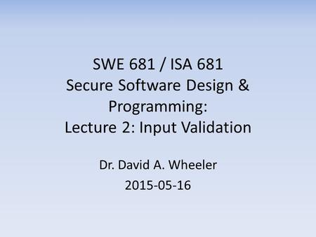 SWE 681 / ISA 681 Secure Software Design & Programming: Lecture 2: Input Validation Dr. David A. Wheeler 2015-05-16.
