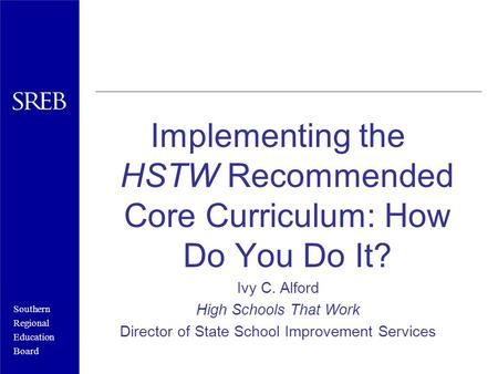 Southern Regional Education Board Implementing the HSTW Recommended Core Curriculum: How Do You Do It? Ivy C. Alford High Schools That Work Director of.