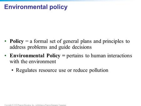 Copyright © 2008 Pearson Education, Inc., publishing as Pearson Benjamin Cummings Environmental policy Policy = a formal set of general plans and principles.
