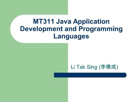 MT311 Java Application Development and Programming Languages Li Tak Sing ( 李德成 )