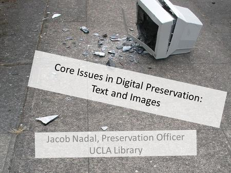Core Issues in Digital Preservation: Text and Images Jacob Nadal, Preservation Officer UCLA Library.