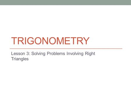 TRIGONOMETRY Lesson 3: Solving Problems Involving Right Triangles.