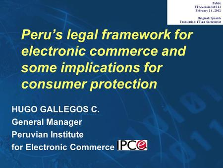 Peru's legal framework for electronic commerce and some implications for consumer protection HUGO GALLEGOS C. General Manager Peruvian Institute for Electronic.