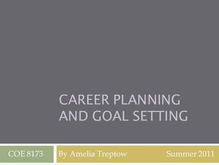 CAREER PLANNING AND GOAL SETTING COE 8173 By Amelia Treptow Summer 2011.