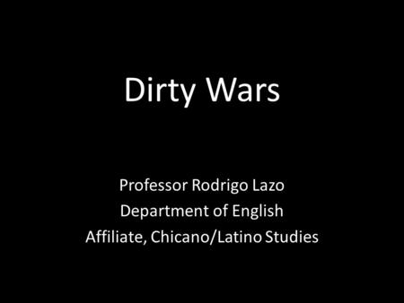 Dirty Wars Professor Rodrigo Lazo Department of English Affiliate, Chicano/Latino Studies.