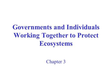 Governments and Individuals Working Together to Protect Ecosystems Chapter 3.
