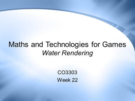 Maths and Technologies for Games Water Rendering CO3303 Week 22.