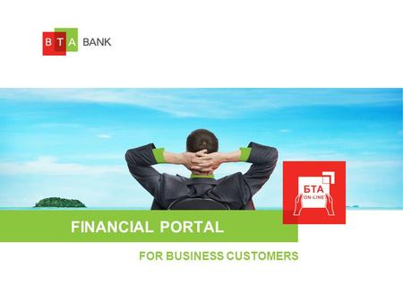 FINANCIAL PORTAL FOR BUSINESS CUSTOMERS. BTA-ONLINE SYSTEM FOR LEGAL ENTITIES БТА-ONLINE services of financing portal allows to make banking transactions.