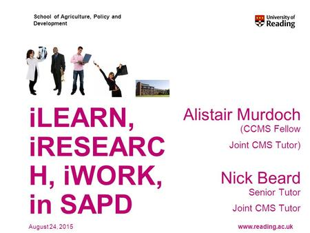 Www.reading.ac.uk School of Agriculture, Policy and Development August 24, 2015 iLEARN, iRESEARC H, iWORK, in SAPD Alistair Murdoch (CCMS Fellow Joint.