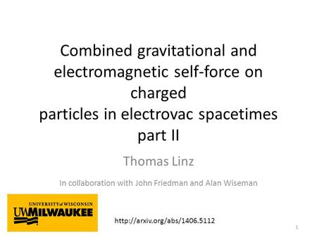 Combined gravitational and electromagnetic self-force on charged particles in electrovac spacetimes part II Thomas Linz In collaboration with John Friedman.