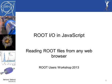 Bertrand Bellenot root.cern.ch ROOT I/O in JavaScript Reading ROOT files from any web browser ROOT Users Workshop 2013 11.