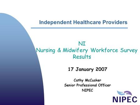 Independent Healthcare Providers 17 January 2007 Cathy McCusker Senior Professional Officer NIPEC NI Nursing & Midwifery Workforce Survey Results.