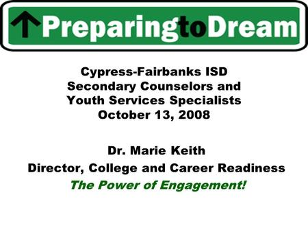 Cypress-Fairbanks ISD Secondary Counselors and Youth Services Specialists October 13, 2008 Dr. Marie Keith Director, College and Career Readiness The Power.