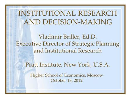 INSTITUTIONAL RESEARCH AND DECISION-MAKING Vladimir Briller, Ed.D. Executive Director of Strategic Planning and Institutional Research Pratt Institute,