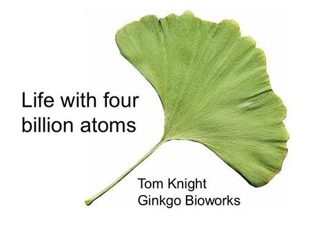 Life with four billion atoms Tom Knight Ginkgo Bioworks.