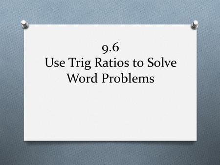9.6 Use Trig Ratios to Solve Word Problems