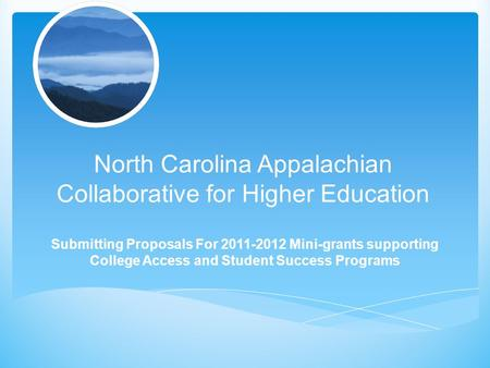 North Carolina Appalachian Collaborative for Higher Education Submitting Proposals For 2011-2012 Mini-grants supporting College Access and Student Success.